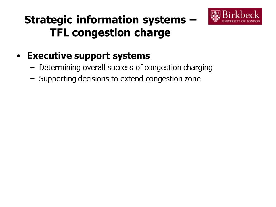 Strategic information systems – TFL congestion charge Executive support systems –Determining overall success of congestion charging –Supporting decisions to extend congestion zone