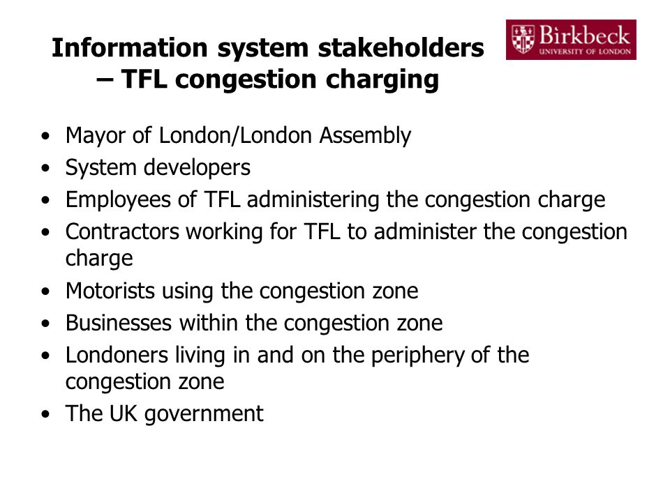 Information system stakeholders – TFL congestion charging Mayor of London/London Assembly System developers Employees of TFL administering the congestion charge Contractors working for TFL to administer the congestion charge Motorists using the congestion zone Businesses within the congestion zone Londoners living in and on the periphery of the congestion zone The UK government