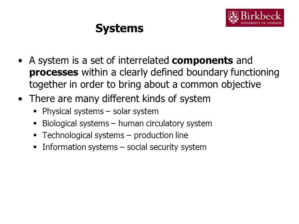 Systems A system is a set of interrelated components and processes within a clearly defined boundary functioning together in order to bring about a common objective There are many different kinds of system  Physical systems – solar system  Biological systems – human circulatory system  Technological systems – production line  Information systems – social security system