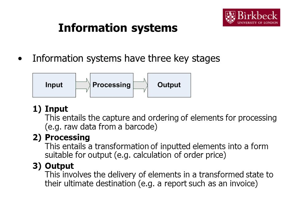 Information systems Information systems can also have other important characteristics –Feedback This is data that is provided by a system to provide information about its performance –Control This involves monitoring and processing feedback to ascertain the extent to which a system is fulfilling its stated success criteria.