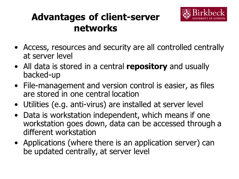 Advantages of client-server networks Access, resources and security are all controlled centrally at server level All data is stored in a central repository and usually backed-up File-management and version control is easier, as files are stored in one central location Utilities (e.g.