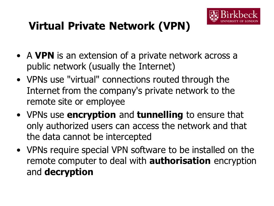 Virtual Private Network (VPN) A VPN is an extension of a private network across a public network (usually the Internet) VPNs use virtual connections routed through the Internet from the company s private network to the remote site or employee VPNs use encryption and tunnelling to ensure that only authorized users can access the network and that the data cannot be intercepted VPNs require special VPN software to be installed on the remote computer to deal with authorisation encryption and decryption