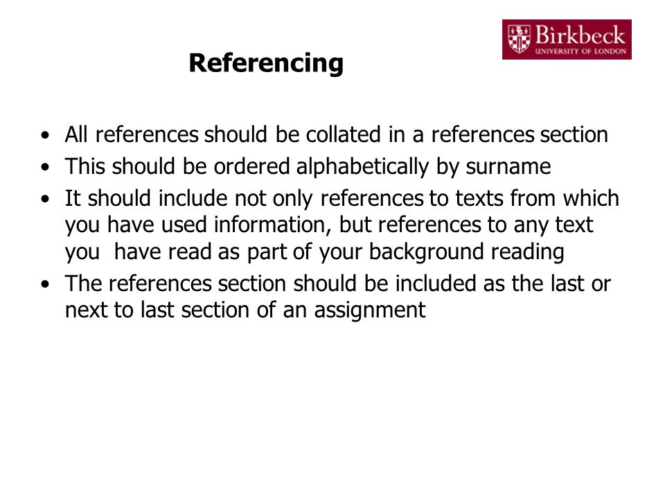 Referencing All references should be collated in a references section This should be ordered alphabetically by surname It should include not only references to texts from which you have used information, but references to any text you have read as part of your background reading The references section should be included as the last or next to last section of an assignment