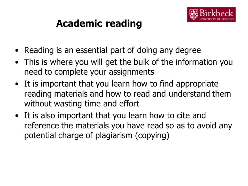 Academic reading Reading is an essential part of doing any degree This is where you will get the bulk of the information you need to complete your assignments It is important that you learn how to find appropriate reading materials and how to read and understand them without wasting time and effort It is also important that you learn how to cite and reference the materials you have read so as to avoid any potential charge of plagiarism (copying)