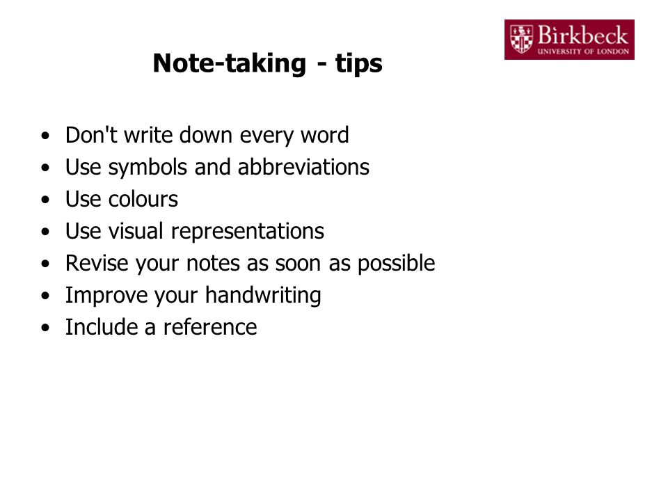Note-taking - tips Don t write down every word Use symbols and abbreviations Use colours Use visual representations Revise your notes as soon as possible Improve your handwriting Include a reference