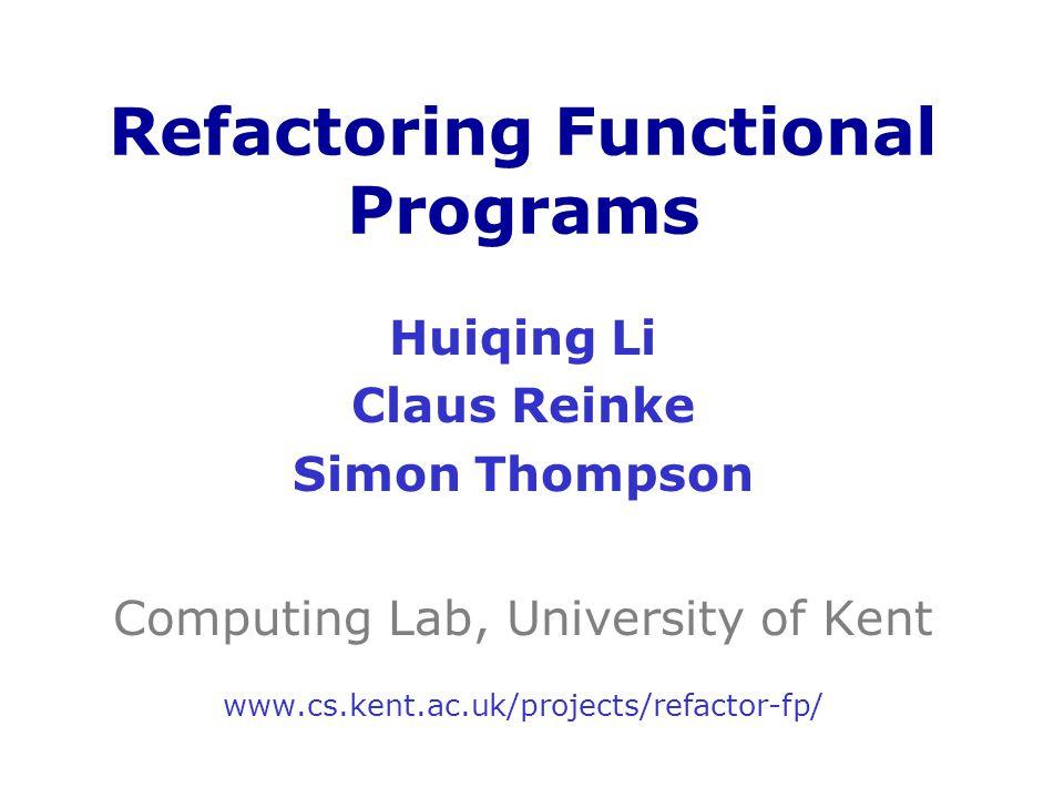 Huiqing Li Claus Reinke Simon Thompson Computing Lab, University of Kent www.cs.kent.ac.uk/projects/refactor-fp/ Refactoring Functional Programs