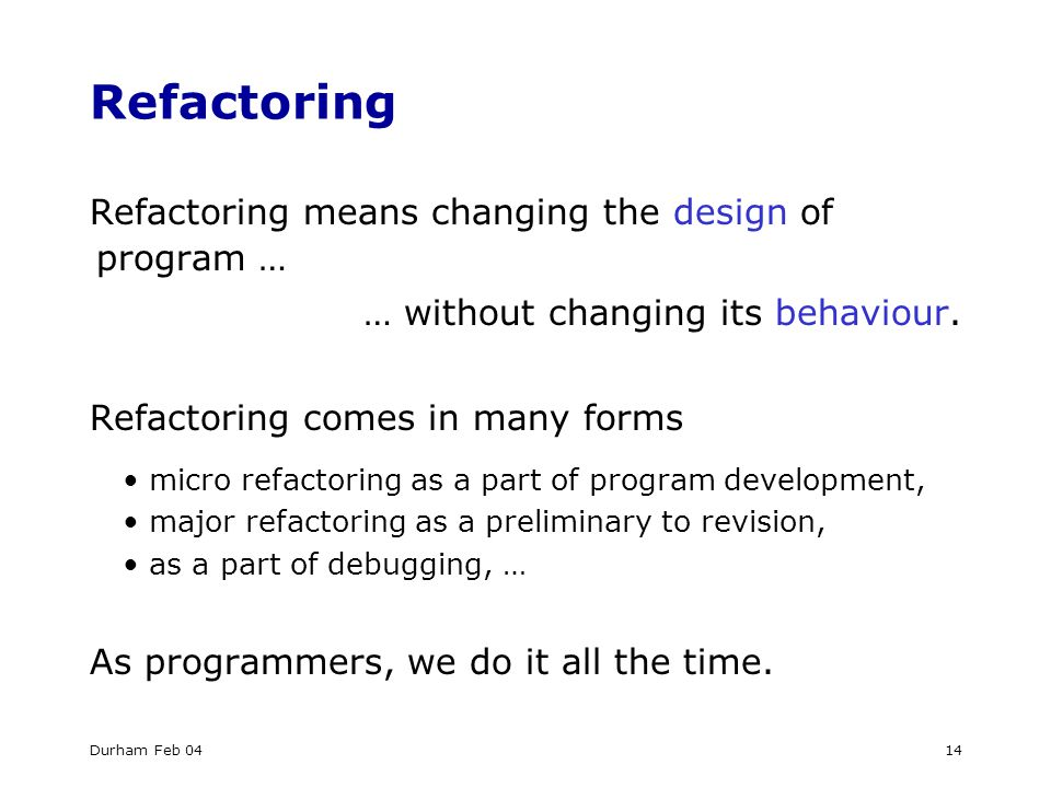 Durham Feb 0414 Refactoring Refactoring means changing the design of program … … without changing its behaviour.