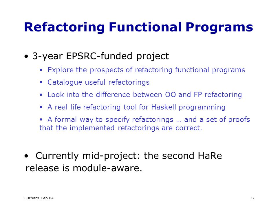 Durham Feb 0417 Refactoring Functional Programs 3-year EPSRC-funded project  Explore the prospects of refactoring functional programs  Catalogue useful refactorings  Look into the difference between OO and FP refactoring  A real life refactoring tool for Haskell programming  A formal way to specify refactorings … and a set of proofs that the implemented refactorings are correct.