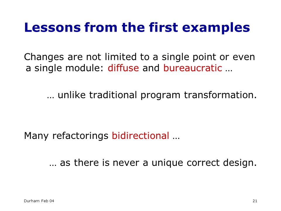 Durham Feb 0421 Lessons from the first examples Changes are not limited to a single point or even a single module: diffuse and bureaucratic … … unlike traditional program transformation.