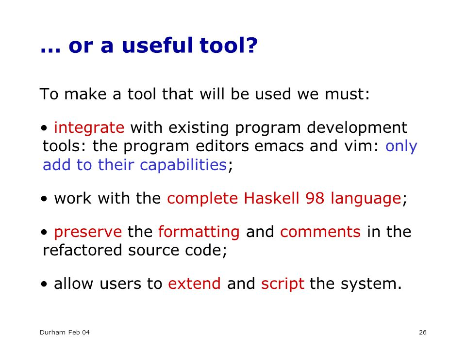 Durham Feb 0426 … or a useful tool? To make a tool that will be used we must: integrate with existing program development tools: the program editors e
