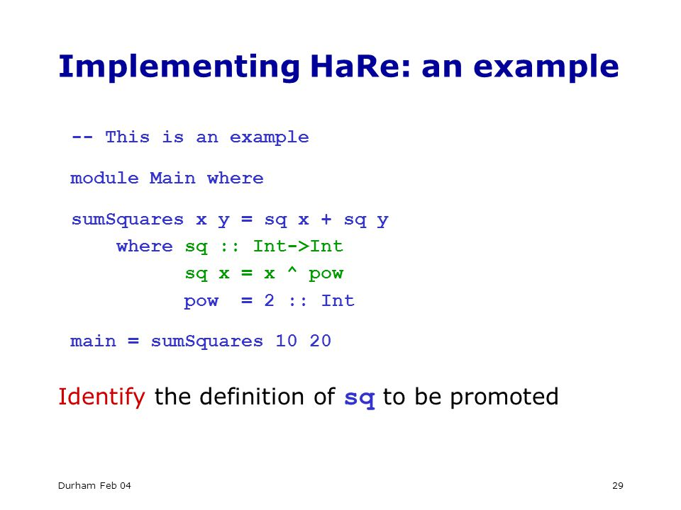 Durham Feb 0429 Implementing HaRe: an example -- This is an example module Main where sumSquares x y = sq x + sq y where sq :: Int->Int sq x = x ^ pow pow = 2 :: Int main = sumSquares Identify the definition of sq to be promoted