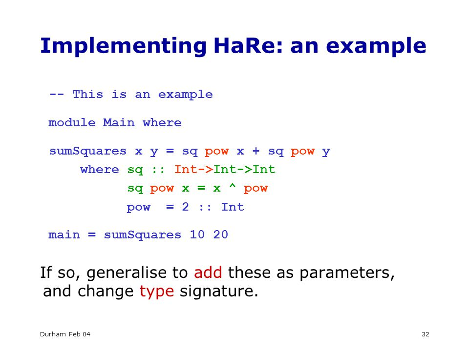 Durham Feb 0432 Implementing HaRe: an example -- This is an example module Main where sumSquares x y = sq pow x + sq pow y where sq :: Int->Int->Int sq pow x = x ^ pow pow = 2 :: Int main = sumSquares If so, generalise to add these as parameters, and change type signature.