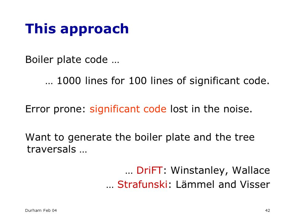 Durham Feb 0442 This approach Boiler plate code … … 1000 lines for 100 lines of significant code.