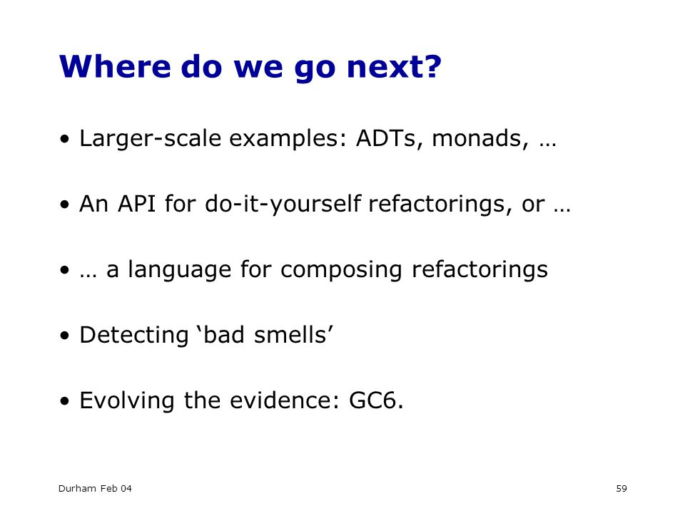 Durham Feb 0459 Where do we go next? Larger-scale examples: ADTs, monads, … An API for do-it-yourself refactorings, or … … a language for composing re