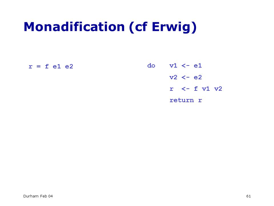 Durham Feb 0461 Monadification (cf Erwig) r = f e1 e2 dov1 <- e1 v2 <- e2 r <- f v1 v2 return r