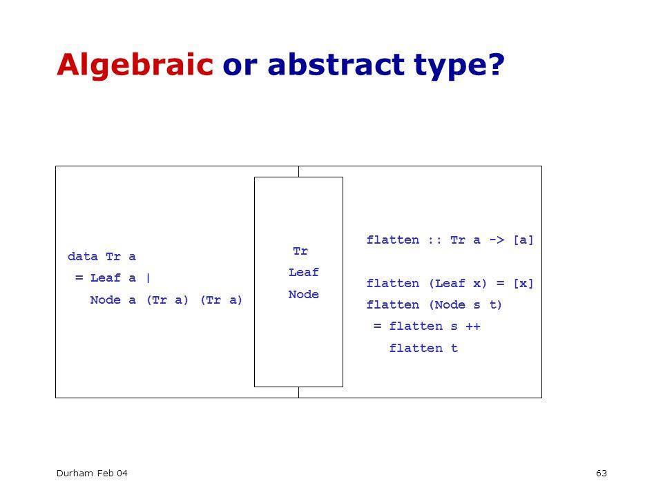 Durham Feb 0463 Algebraic or abstract type? data Tr a = Leaf a | Node a (Tr a) (Tr a) Tr Leaf Node flatten :: Tr a -> [a] flatten (Leaf x) = [x] flatt