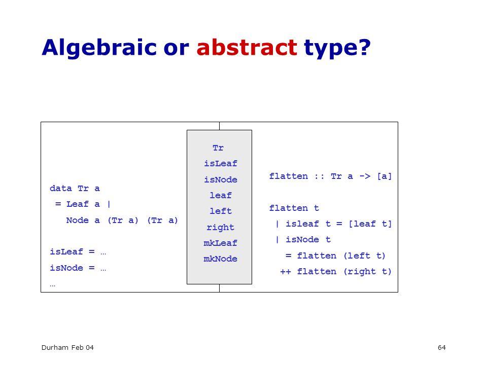 Durham Feb 0464 Algebraic or abstract type? data Tr a = Leaf a | Node a (Tr a) (Tr a) isLeaf = … isNode = … … Tr isLeaf isNode leaf left right mkLeaf