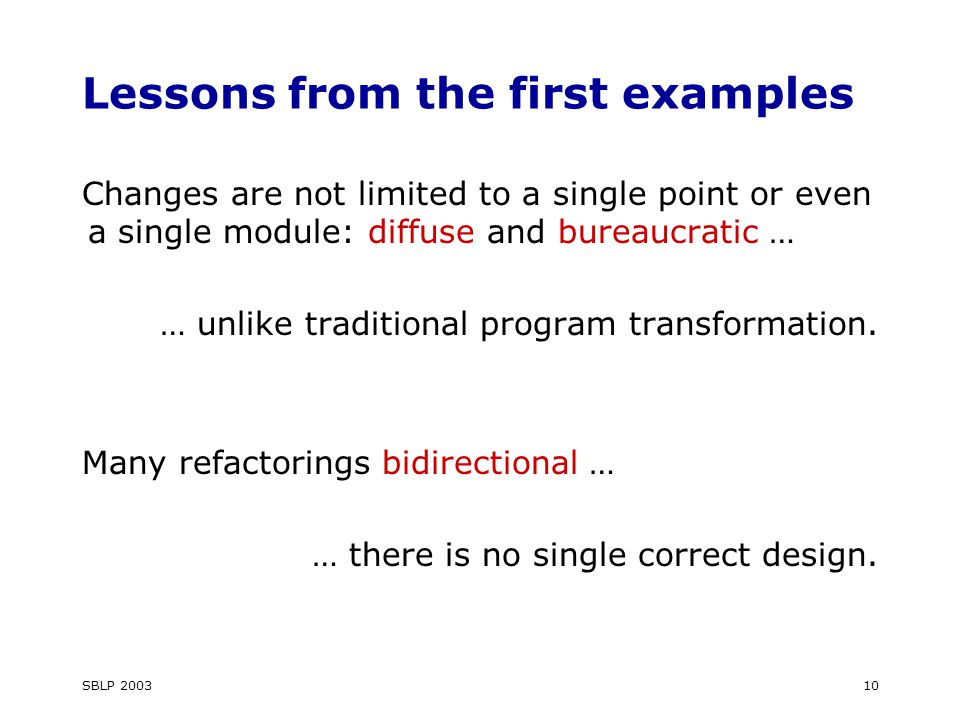 SBLP 200310 Lessons from the first examples Changes are not limited to a single point or even a single module: diffuse and bureaucratic … … unlike traditional program transformation.