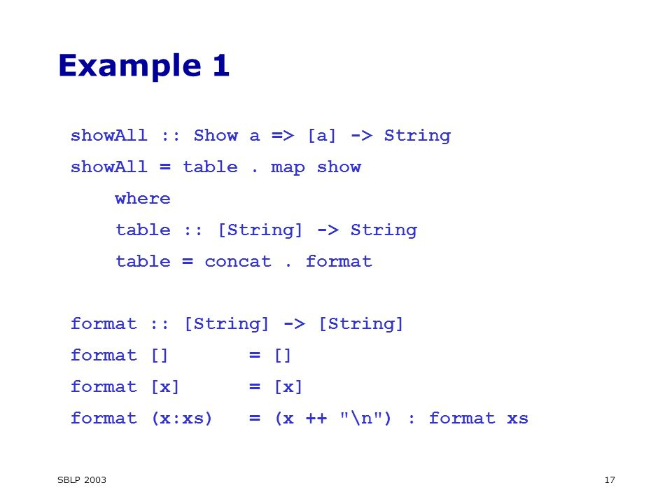 SBLP Example 1 showAll :: Show a => [a] -> String showAll = table.