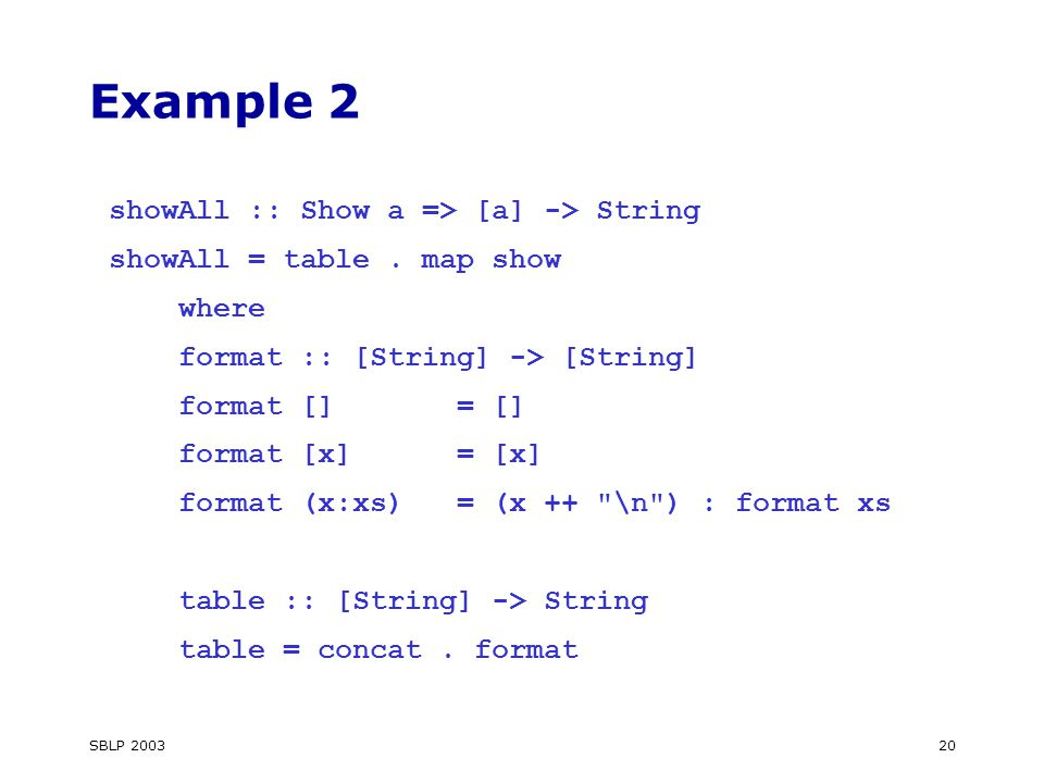 SBLP Example 2 showAll :: Show a => [a] -> String showAll = table.