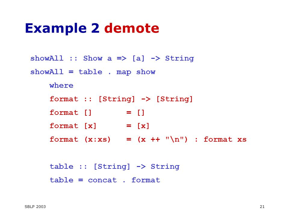 SBLP Example 2 demote showAll :: Show a => [a] -> String showAll = table.