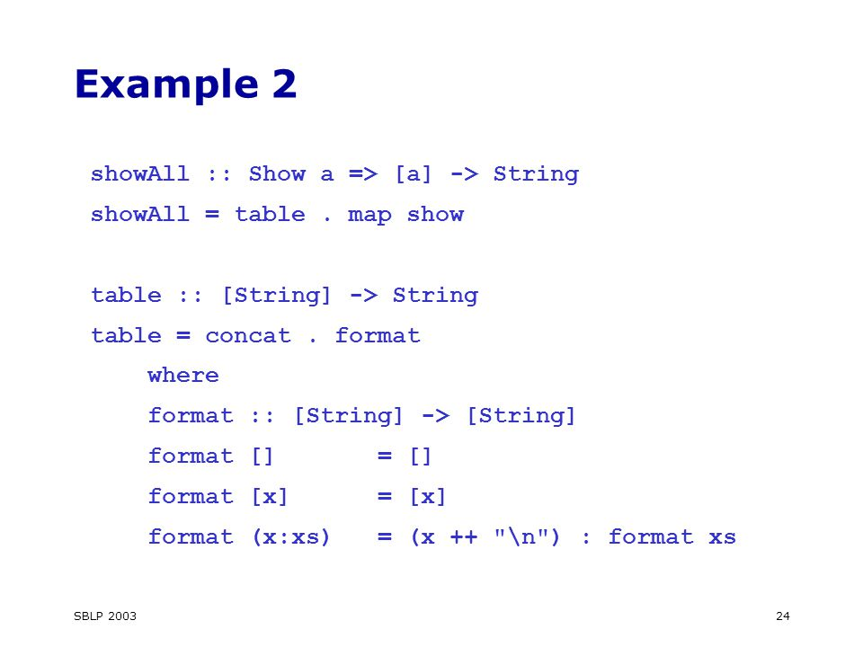 SBLP 200324 Example 2 showAll :: Show a => [a] -> String showAll = table.