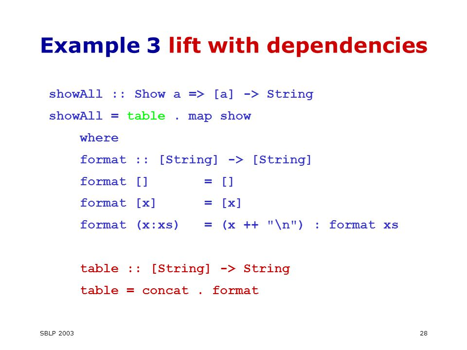 SBLP Example 3 lift with dependencies showAll :: Show a => [a] -> String showAll = table.