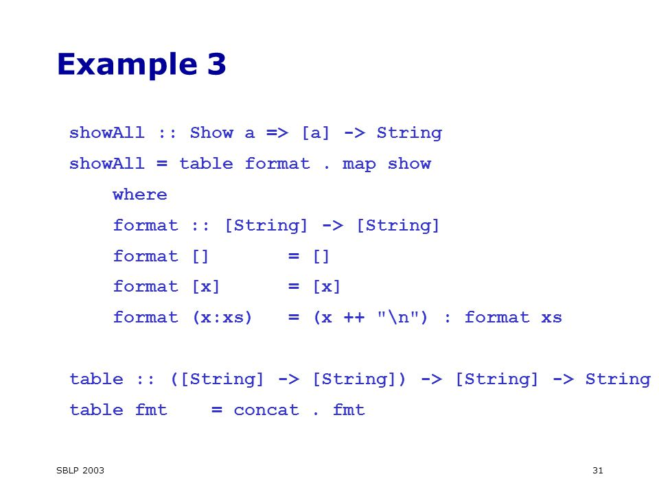 SBLP 200331 Example 3 showAll :: Show a => [a] -> String showAll = table format.