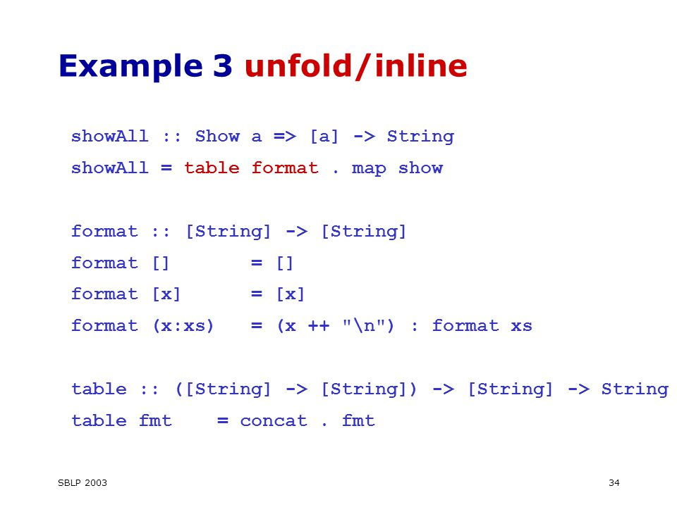 SBLP 200334 Example 3 unfold/inline showAll :: Show a => [a] -> String showAll = table format.