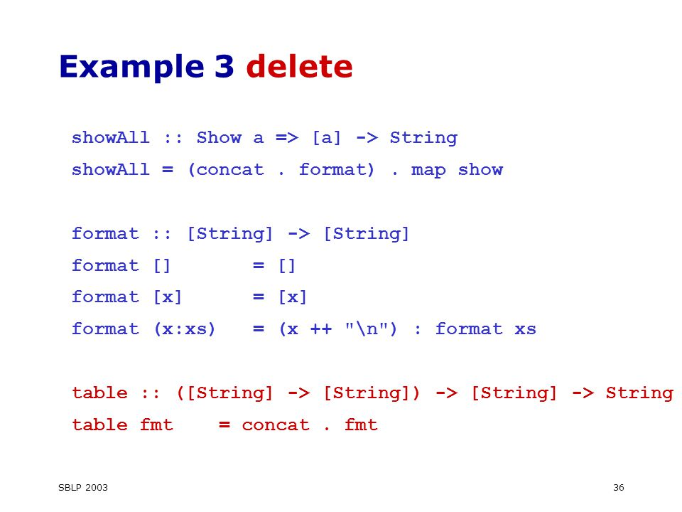 SBLP 200336 Example 3 delete showAll :: Show a => [a] -> String showAll = (concat.