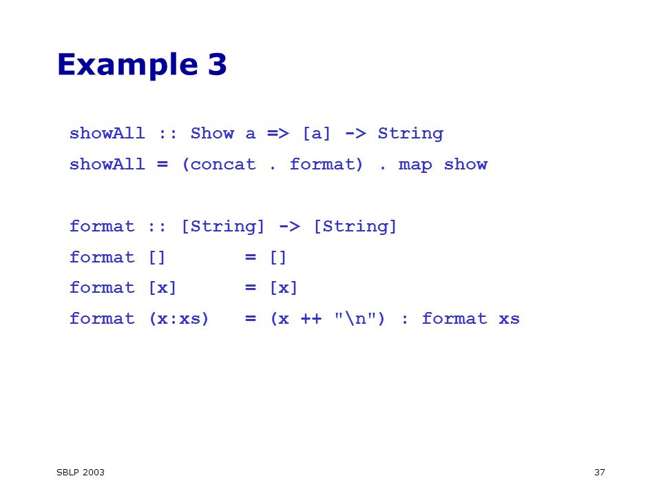 SBLP Example 3 showAll :: Show a => [a] -> String showAll = (concat.