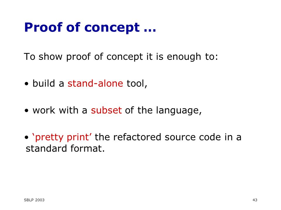 SBLP 200343 Proof of concept … To show proof of concept it is enough to: build a stand-alone tool, work with a subset of the language, 'pretty print' the refactored source code in a standard format.