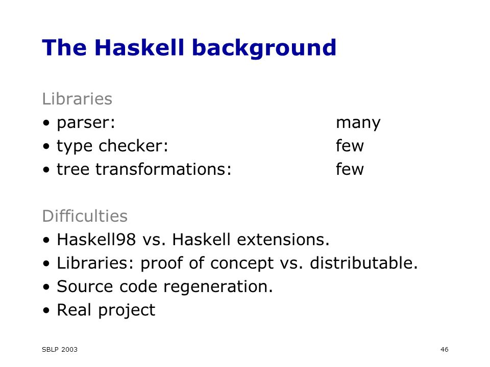 SBLP The Haskell background Libraries parser:many type checker:few tree transformations:few Difficulties Haskell98 vs.