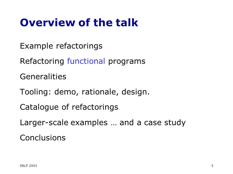 SBLP 20035 Overview of the talk Example refactorings Refactoring functional programs Generalities Tooling: demo, rationale, design.