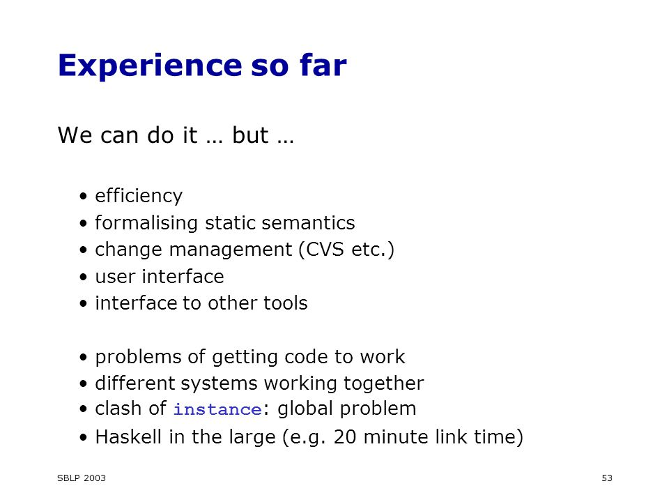 SBLP 200353 Experience so far We can do it … but … efficiency formalising static semantics change management (CVS etc.) user interface interface to other tools problems of getting code to work different systems working together clash of instance : global problem Haskell in the large (e.g.
