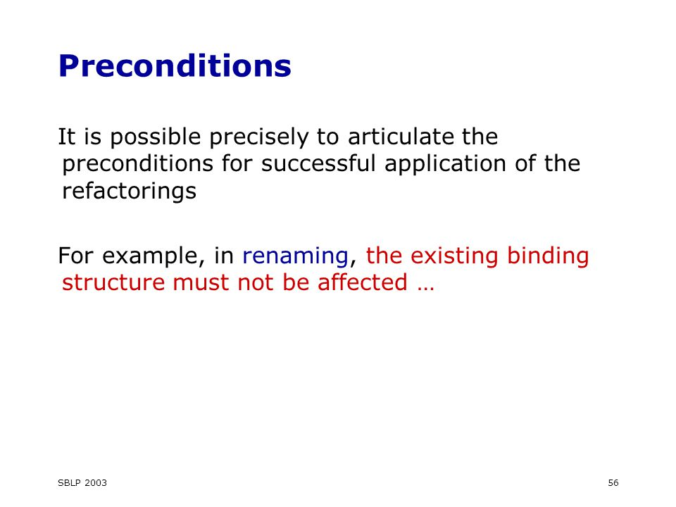 SBLP 200356 Preconditions It is possible precisely to articulate the preconditions for successful application of the refactorings For example, in renaming, the existing binding structure must not be affected …