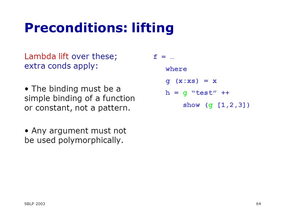 SBLP Preconditions: lifting Lambda lift over these; extra conds apply: The binding must be a simple binding of a function or constant, not a pattern.