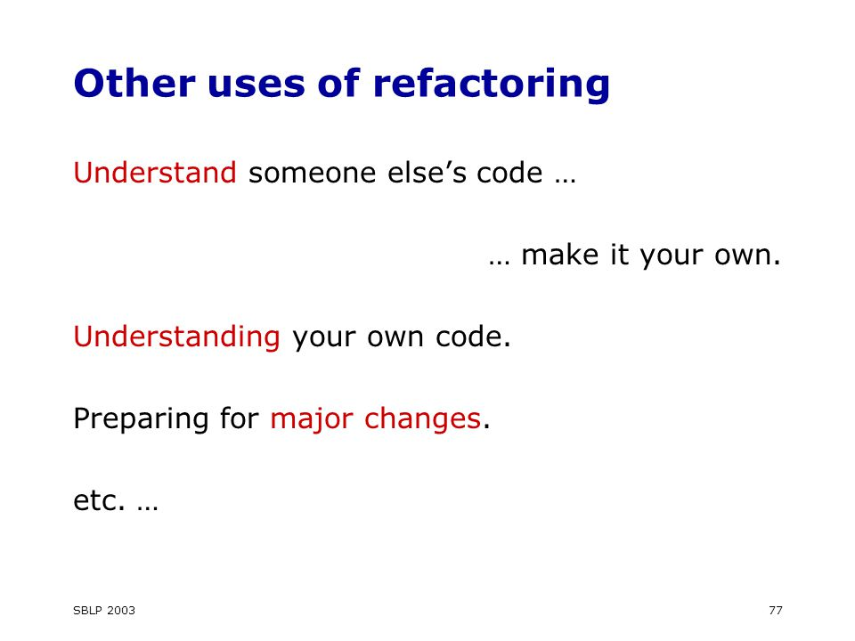 SBLP Other uses of refactoring Understand someone else's code … … make it your own.