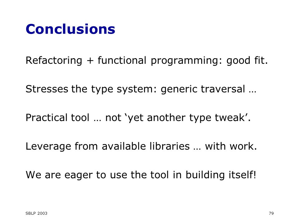 SBLP 200379 Conclusions Refactoring + functional programming: good fit.