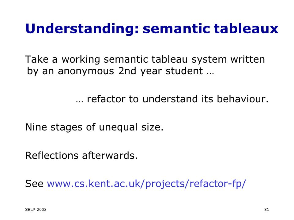 SBLP 200381 Understanding: semantic tableaux Take a working semantic tableau system written by an anonymous 2nd year student … … refactor to understand its behaviour.