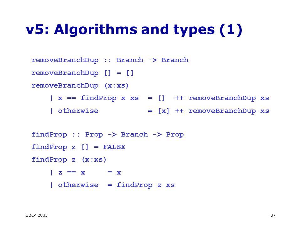 SBLP 200387 v5: Algorithms and types (1) removeBranchDup :: Branch -> Branch removeBranchDup [] = [] removeBranchDup (x:xs) | x == findProp x xs = [] ++ removeBranchDup xs | otherwise = [x] ++ removeBranchDup xs findProp :: Prop -> Branch -> Prop findProp z [] = FALSE findProp z (x:xs) | z == x = x | otherwise = findProp z xs