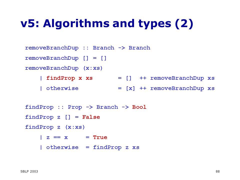 SBLP 200388 v5: Algorithms and types (2) removeBranchDup :: Branch -> Branch removeBranchDup [] = [] removeBranchDup (x:xs) | findProp x xs = [] ++ removeBranchDup xs | otherwise = [x] ++ removeBranchDup xs findProp :: Prop -> Branch -> Bool findProp z [] = False findProp z (x:xs) | z == x = True | otherwise = findProp z xs