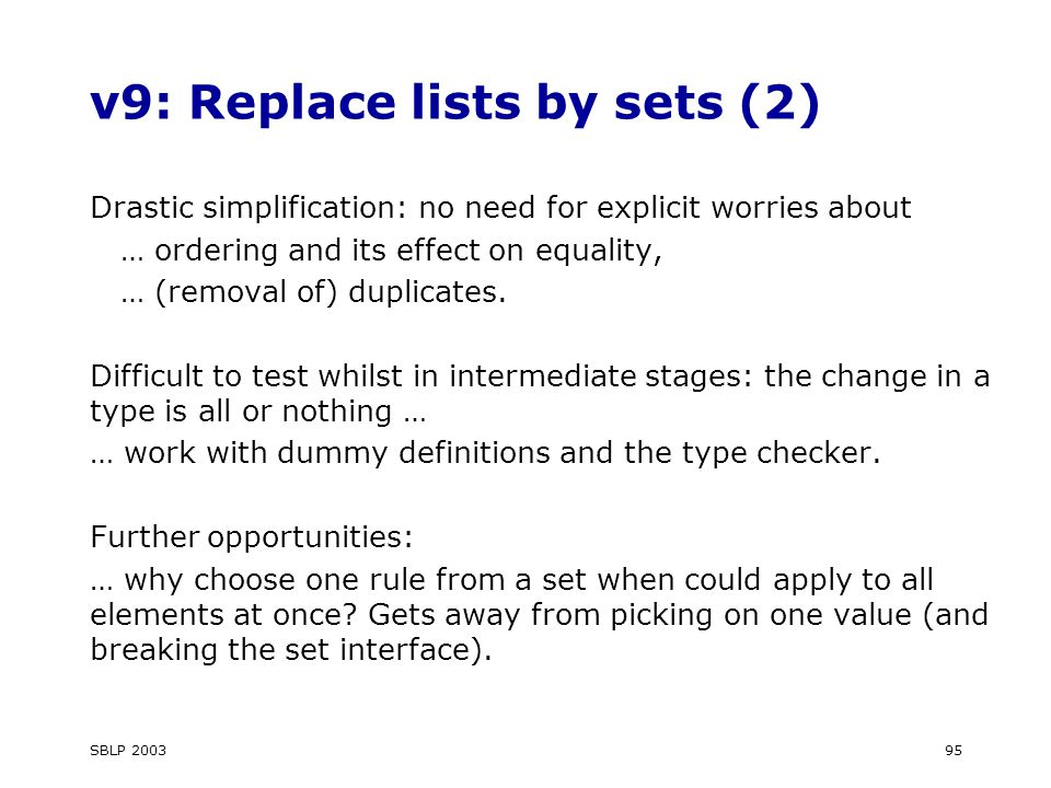 SBLP v9: Replace lists by sets (2) Drastic simplification: no need for explicit worries about … ordering and its effect on equality, … (removal of) duplicates.