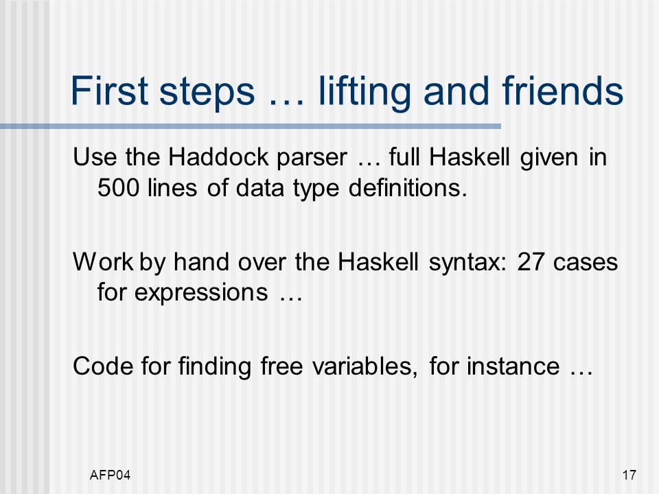 AFP0417 First steps … lifting and friends Use the Haddock parser … full Haskell given in 500 lines of data type definitions.