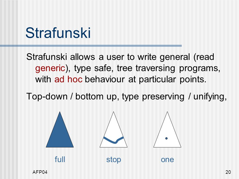 AFP0420 Strafunski Strafunski allows a user to write general (read generic), type safe, tree traversing programs, with ad hoc behaviour at particular points.