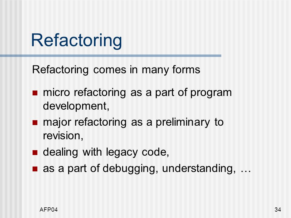 AFP0434 Refactoring Refactoring comes in many forms micro refactoring as a part of program development, major refactoring as a preliminary to revision, dealing with legacy code, as a part of debugging, understanding, …