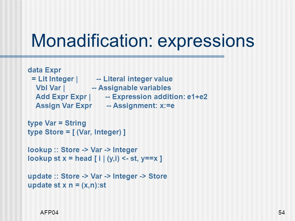 AFP0454 Monadification: expressions data Expr = Lit Integer | -- Literal integer value Vbl Var | -- Assignable variables Add Expr Expr | -- Expression addition: e1+e2 Assign Var Expr -- Assignment: x:=e type Var = String type Store = [ (Var, Integer) ] lookup :: Store -> Var -> Integer lookup st x = head [ i | (y,i) <- st, y==x ] update :: Store -> Var -> Integer -> Store update st x n = (x,n):st