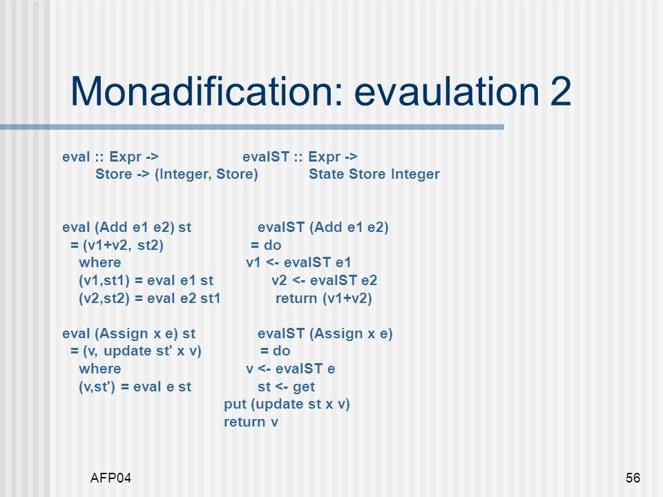 AFP0456 Monadification: evaulation 2 eval :: Expr -> evalST :: Expr -> Store -> (Integer, Store) State Store Integer eval (Add e1 e2) st evalST (Add e1 e2) = (v1+v2, st2) = do where v1 <- evalST e1 (v1,st1) = eval e1 st v2 <- evalST e2 (v2,st2) = eval e2 st1 return (v1+v2) eval (Assign x e) st evalST (Assign x e) = (v, update st x v) = do where v <- evalST e (v,st ) = eval e st st <- get put (update st x v) return v