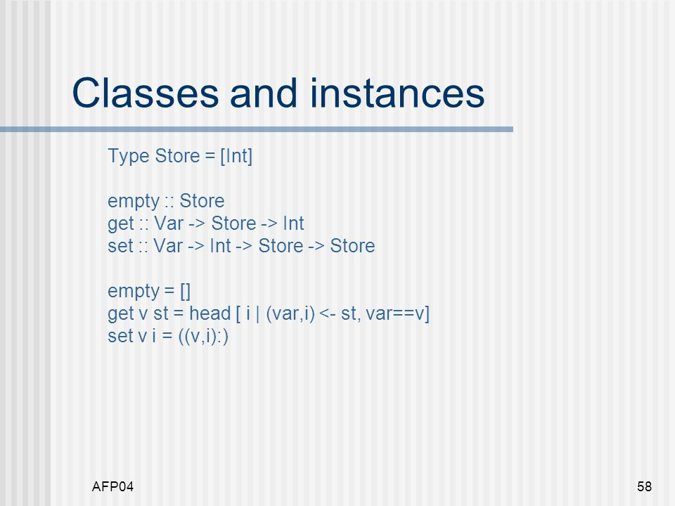 AFP0458 Classes and instances Type Store = [Int] empty :: Store get :: Var -> Store -> Int set :: Var -> Int -> Store -> Store empty = [] get v st = head [ i | (var,i) <- st, var==v] set v i = ((v,i):)