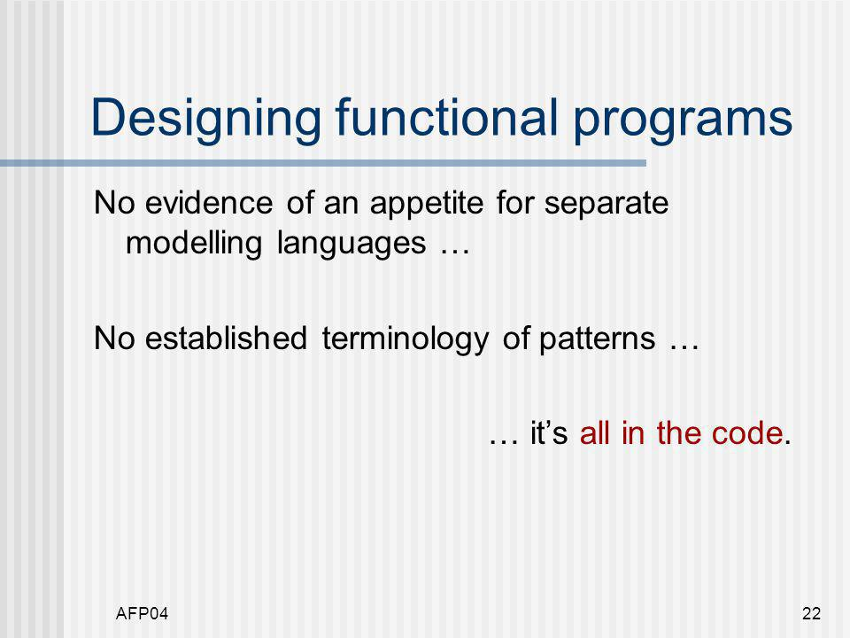 AFP0422 Designing functional programs No evidence of an appetite for separate modelling languages … No established terminology of patterns … … it's all in the code.